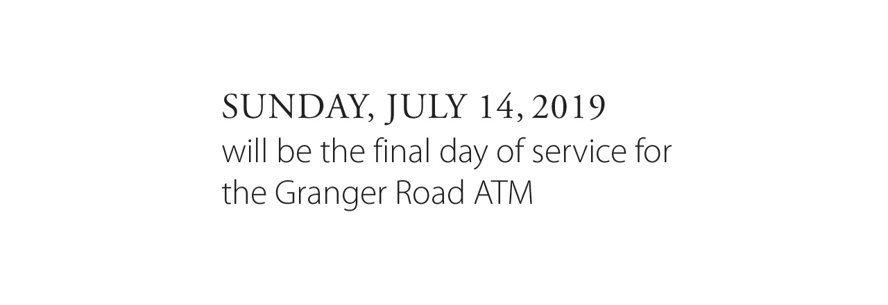 July 14, 2019 is the final day of service for the Granger Road ATM